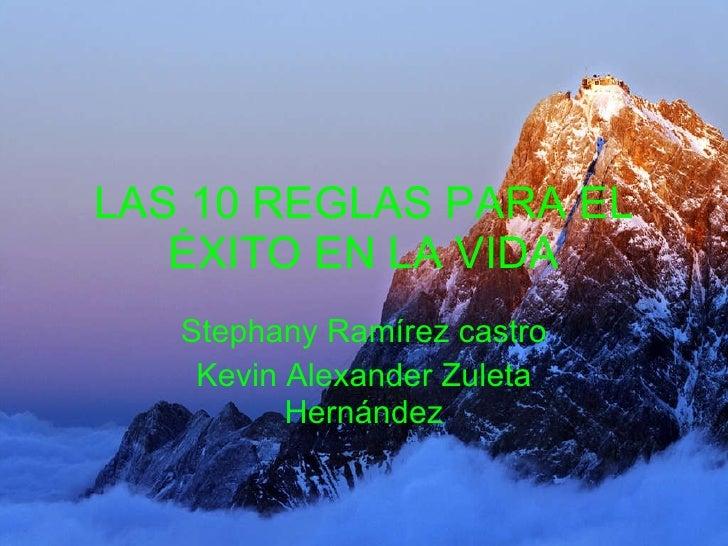 LAS 10 REGLAS PARA EL ÉXITO EN LA VIDA Stephany Ramírez castro Kevin Alexander Zuleta Hernández