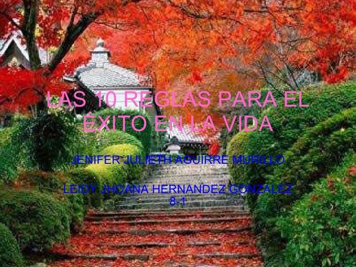 LAS 10 REGLAS PARA EL ÉXITO EN LA VIDA JENIFER JULIETH AGUIRRE MURILLO LEIDY JHOANA HERNANDEZ GONZALEZ 8-1