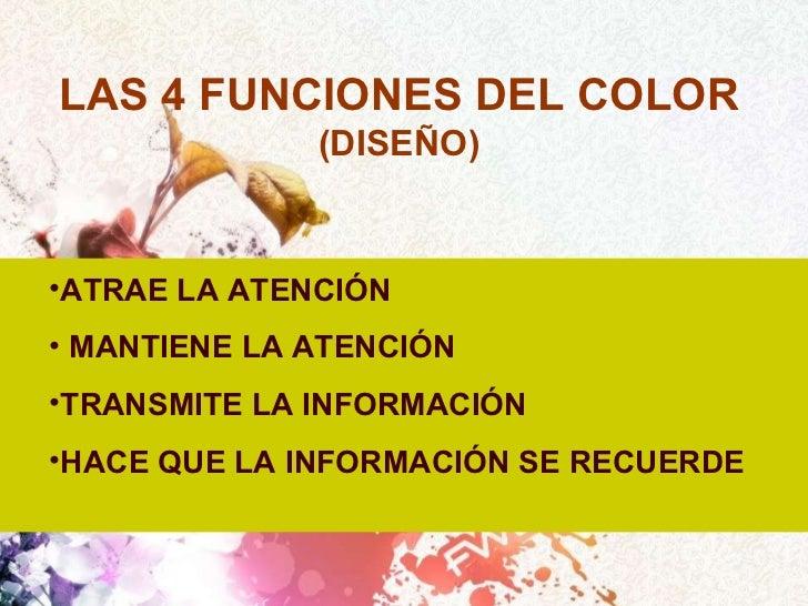 LAS 4 FUNCIONES DEL COLOR  (DISEÑO) <ul><li>ATRAE LA ATENCIÓN </li></ul><ul><li>MANTIENE LA ATENCIÓN </li></ul><ul><li>TRA...