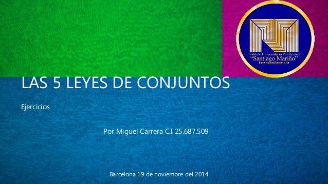 LAS 5 LEYES DE CONJUNTOS  Ejercicios  Por Miguel Carrera C.I 25.687.509  Barcelona 19 de noviembre del 2014