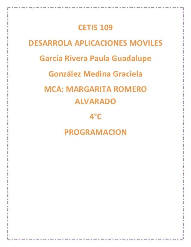 CETIS 109 DESARROLA APLICACIONES MOVILES García Rivera Paula Guadalupe González Medina Graciela MCA: MARGARITA ROMERO ALVA...