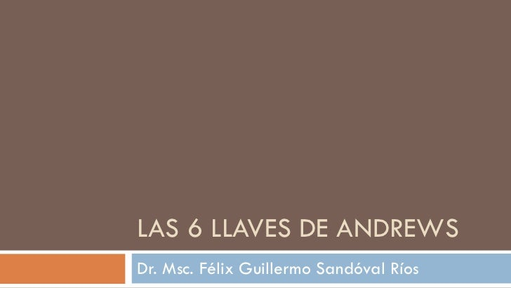 LAS 6 LLAVES DE ANDREWS Dr. Msc. Félix Guillermo Sandóval Ríos