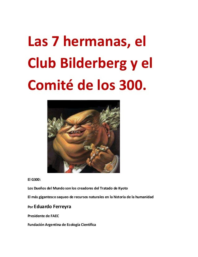 Las 7 hermanas, elClub Bilderberg y elComité de los 300.El G300:Los Dueños del Mundo son los creadores del Tratado de Kyot...