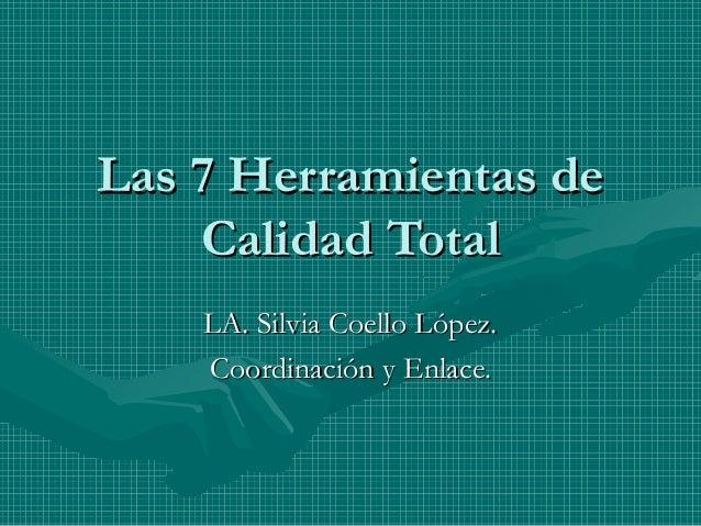 Las 7 Herramientas de Calidad Total LA. Silvia Coello López. Coordinación y Enlace.