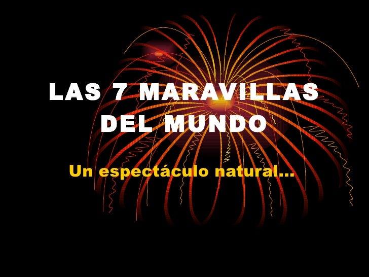 LAS 7 MARAVILLAS DEL   MUNDO Un espectáculo natural...