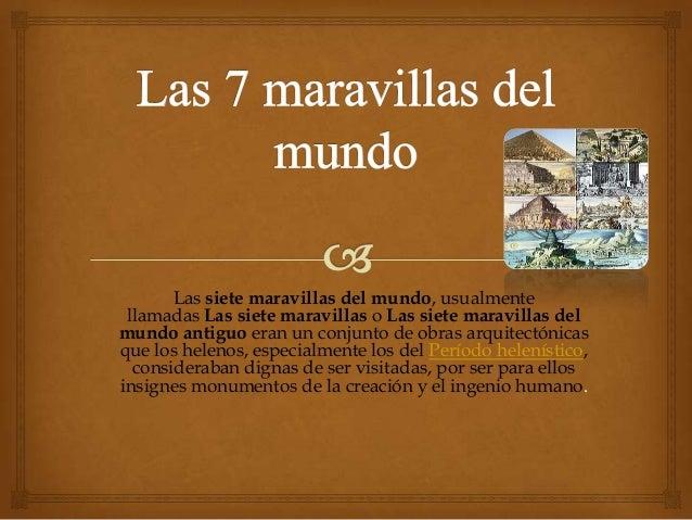 Las siete maravillas del mundo, usualmente llamadas Las siete maravillas o Las siete maravillas delmundo antiguo eran un c...