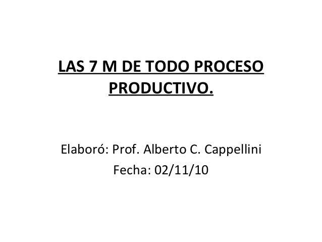 LAS 7 M DE TODO PROCESO PRODUCTIVO. Elaboró: Prof. Alberto C. Cappellini Fecha: 02/11/10
