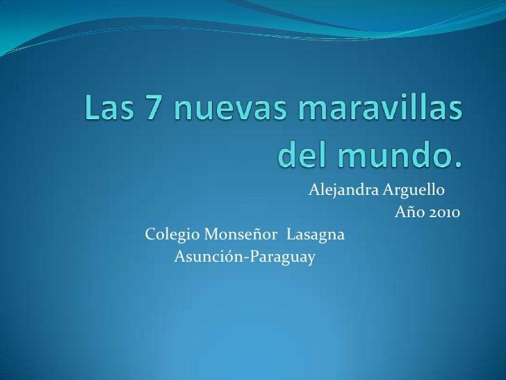 Las 7 nuevas maravillas del mundo.<br />Alejandra Arguello<br />Año 2010<br />Colegio Monseñor  Lasagna<br />Asunción-Pa...
