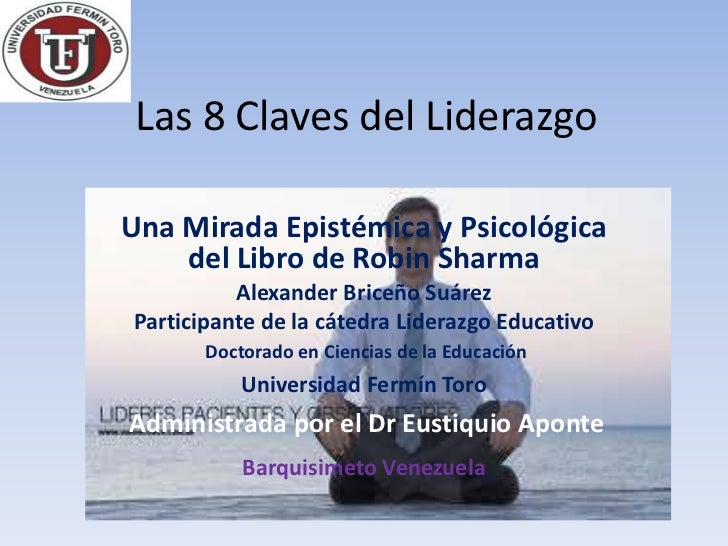 Las 8 Claves del LiderazgoUna Mirada Epistémica y Psicológica    del Libro de Robin Sharma          Alexander Briceño Suár...