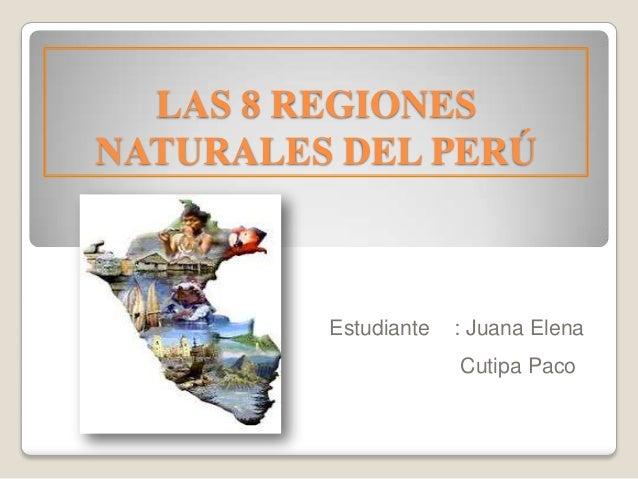 LAS 8 REGIONES NATURALES DEL PERÚ Estudiante : Juana Elena Cutipa Paco