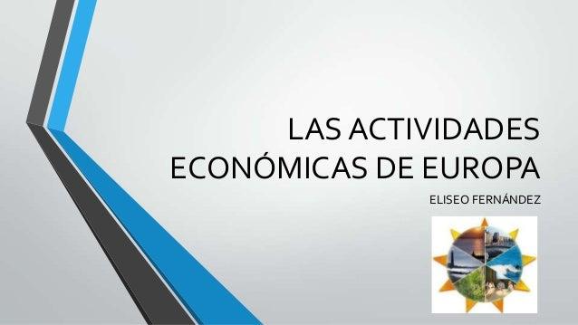 LAS ACTIVIDADESECONÓMICAS DE EUROPA              ELISEO FERNÁNDEZ