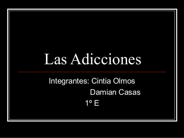 Las Adicciones Integrantes: Cintia Olmos Damian Casas 1º E