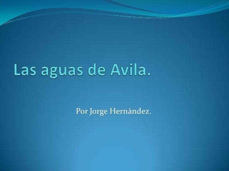 Las aguas de Avila.<br />Por Jorge Hernàndez.<br />
