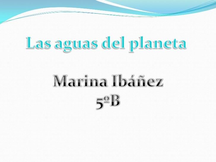 Las aguas del planeta<br />Marina Ibáñez<br />5ºB<br />