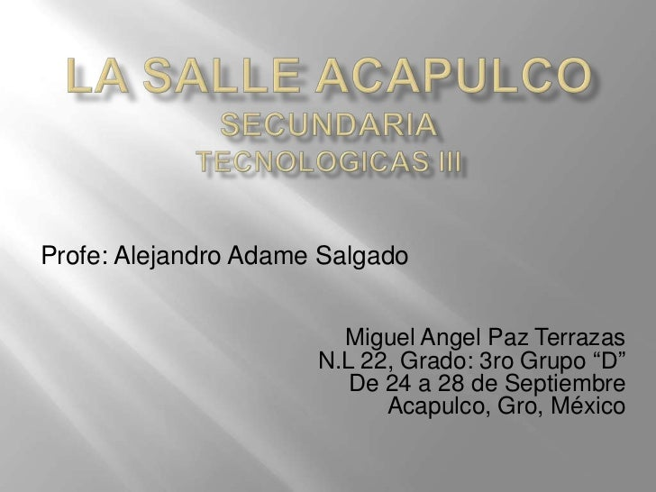 Profe: Alejandro Adame Salgado                        Miguel Angel Paz Terrazas                      N.L 22, Grado: 3ro Gr...