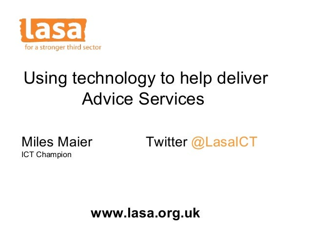 Using technology to help deliver Advice Services Miles Maier  Twitter @LasaICT  ICT Champion  www.lasa.org.uk