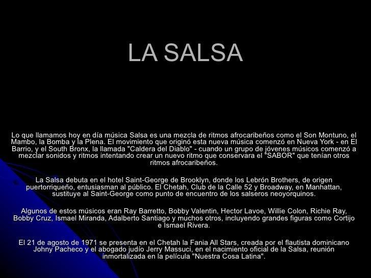LA SALSA Lo que llamamos hoy en día música Salsa es una mezcla de ritmos afrocaribeños como el Son Montuno, el Mambo, la B...