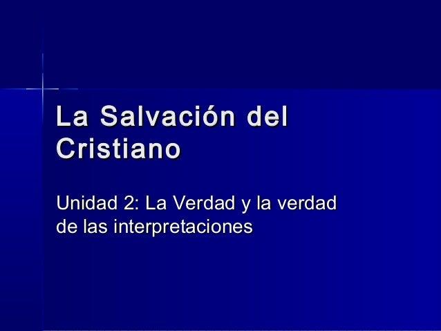 La Salvación delCristianoUnidad 2: La Verdad y la verdadde las interpretaciones
