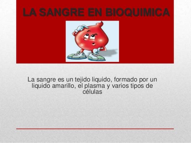 LA SANGRE EN BIOQUIMICA  La sangre es un tejido liquido, formado por un liquido amarillo, el plasma y varios tipos de célu...