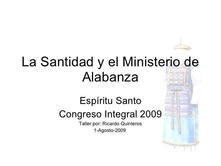 La Santidad y el Ministerio de Alabanza Espíritu Santo Congreso Integral 2009 Taller por: Ricardo Quinteros 1-Agosto-2009