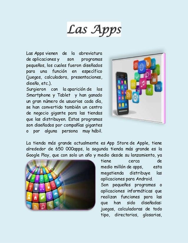 Las Apps Las Apps vienen de la abreviatura de aplicaciones y son programas pequeños, los cuales fueron diseñados para una ...