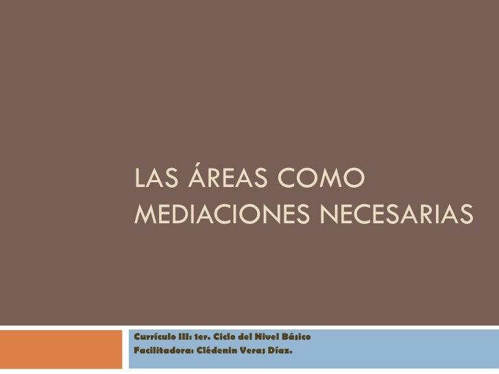LAS ÁREAS COMOMEDIACIONES NECESARIASCurrículo III: 1er. Ciclo del Nivel BásicoFacilitadora: Clédenin Veras Díaz.