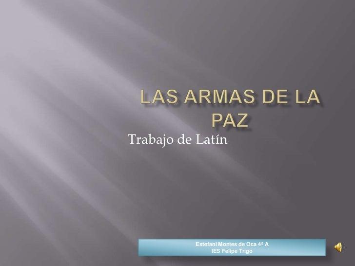 Las armas de la paz<br />Trabajo de Latín<br />Estefani Montes de Oca 4º AIES Felipe Trigo<br />