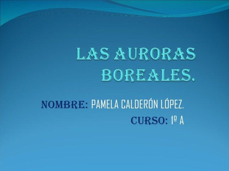 NOMBRE:  PAMELA CALDERÓN LÓPEZ. CURSO:   1º A