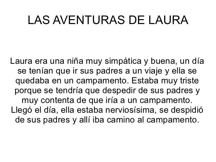 LAS AVENTURAS DE LAURA Laura era una niña muy simpática y buena, un día se tenían que ir sus padres a un viaje y ella se q...