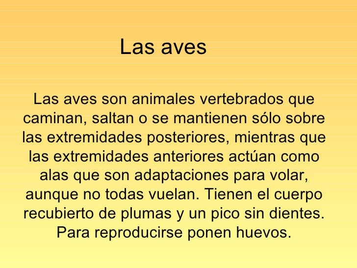 Las aves Las aves son animales vertebrados que caminan, saltan o se mantienen sólo sobre las extremidades posteriores, mie...