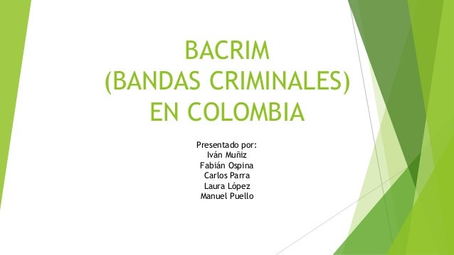 BACRIM (BANDAS CRIMINALES) EN COLOMBIA Presentado por: Iván Muñiz Fabián Ospina Carlos Parra Laura López Manuel Puello
