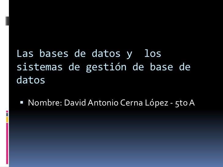 Las bases de datos y lossistemas de gestión de base dedatos Nombre: David Antonio Cerna López - 5to A