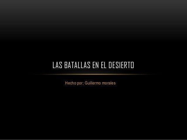 LAS BATALLAS EN EL DESIERTO    Hecho por; Guillermo morales