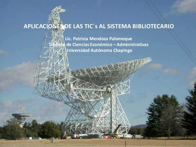 APLICACIONES DE LAS TIC´s AL SISTEMA BIBLIOTECARIO Lic. Patricia Mendoza Palomeque División de Ciencias Económico – Admini...