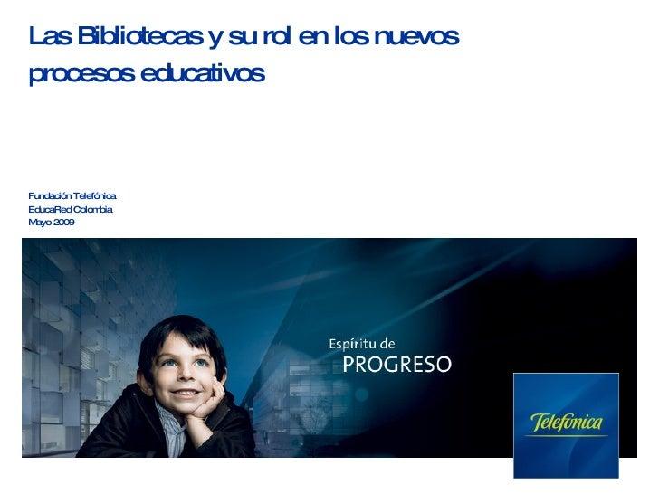 Fundación Telefónica  EducaRed Colombia Mayo 2009 Las Bibliotecas y su rol en los nuevos  procesos educativos