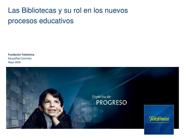 Las Bibliotecas y su rol en los nuevos procesos educativos    Fundación Telefónica EducaRed Colombia Mayo 2009