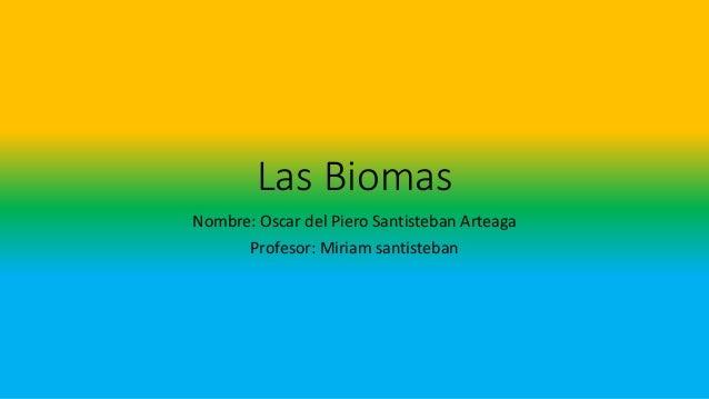 Las Biomas Nombre: Oscar del Piero Santisteban Arteaga Profesor: Miriam santisteban
