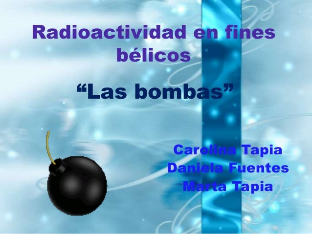 """Radioactividad en fines       bélicos    """"Las bombas""""             Carolina Tapia            Daniela Fuentes              M..."""