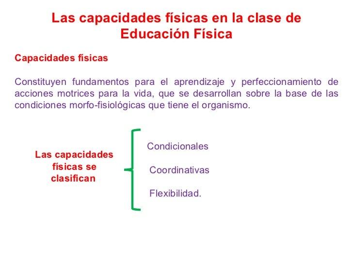 Las capacidades físicas en la clase de Educación Física Capacidades físicas Constituyen fundamentos para el aprendizaje y ...