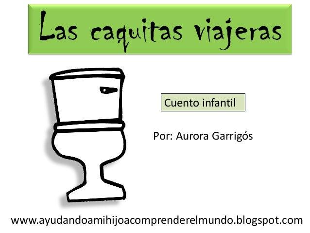 www.ayudandoamihijoacomprenderelmundo.blogspot.com Por: Aurora Garrigós Cuento infantil Las caquitas viajeras