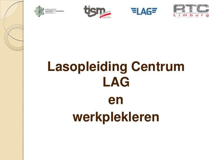 Lasopleiding Centrum        LAG         en   werkplekleren