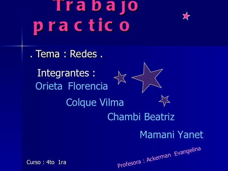 Trabajo practico . Tema : Redes . Integrantes : Orieta   Florencia   Colque Vilma Chambi Beatriz Mamani Yanet Curso : 4to ...
