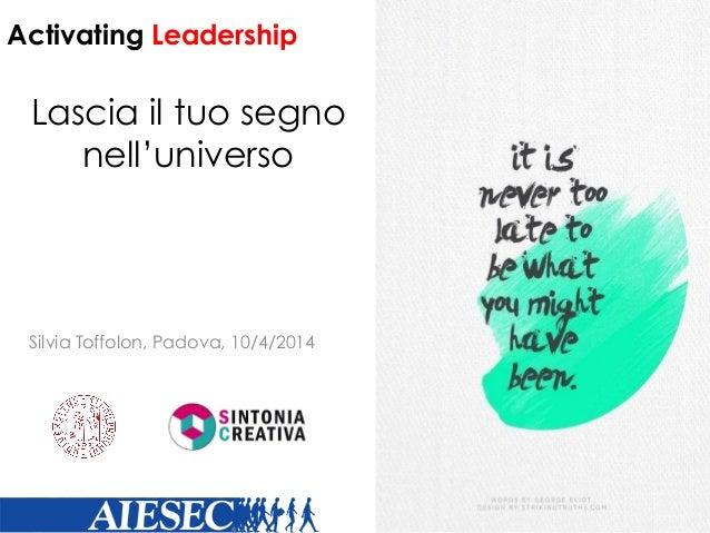 Lascia il tuo segno nell'universo Silvia Toffolon, Padova, 10/4/2014 Activating Leadership
