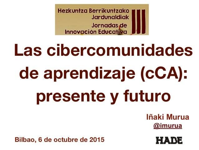Las cibercomunidades de aprendizaje (cCA): presente y futuro Iñaki Murua @imurua Bilbao, 6 de octubre de 2015