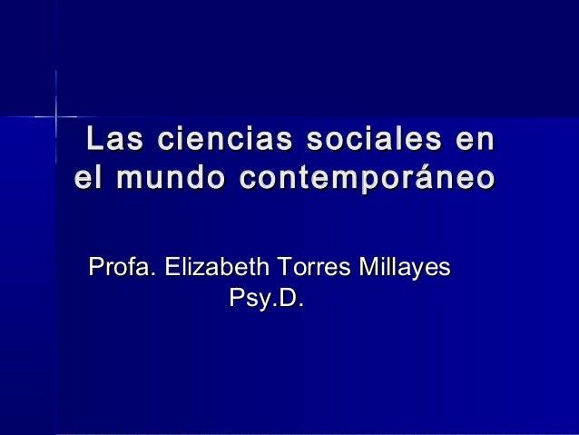 Las ciencias sociales enLas ciencias sociales en el mundo contemporáneoel mundo contemporáneo Profa. Elizabeth Torres Mill...