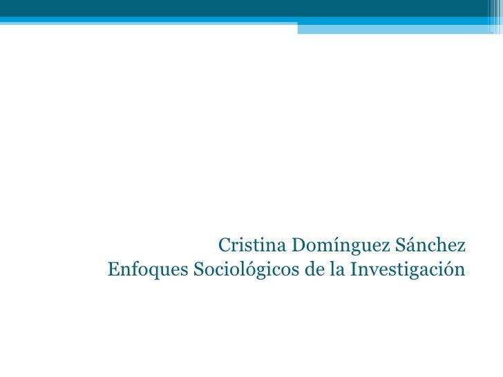 Cristina Domínguez Sánchez Enfoques Sociológicos de la Investigación