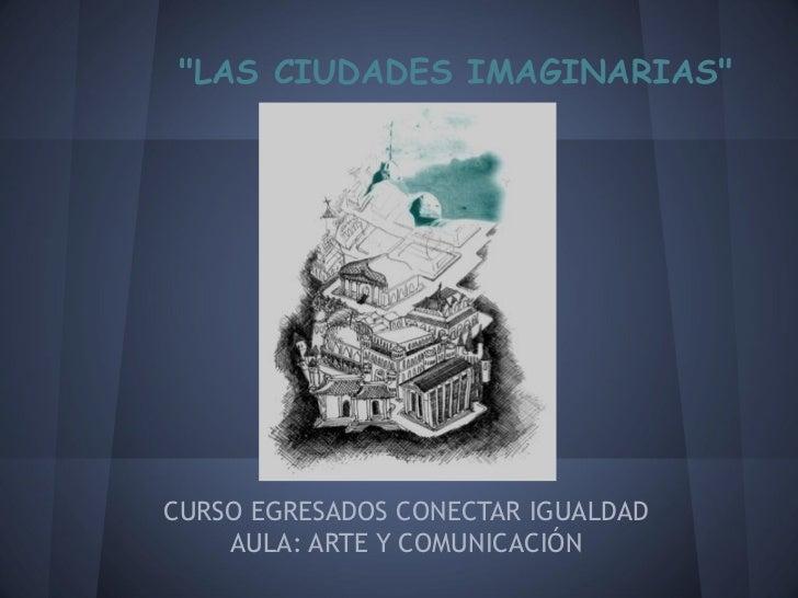 """""""LAS CIUDADES IMAGINARIAS""""CURSO EGRESADOS CONECTAR IGUALDAD    AULA: ARTE Y COMUNICACIÓN"""