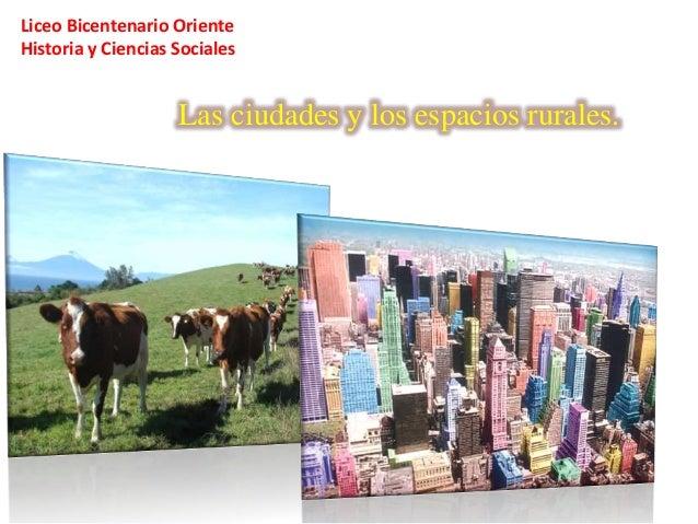 Liceo Bicentenario Oriente Historia y Ciencias Sociales  Las ciudades y los espacios rurales.