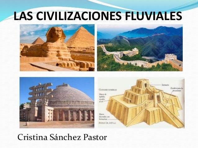 LAS CIVILIZACIONES FLUVIALES Cristina Sánchez Pastor