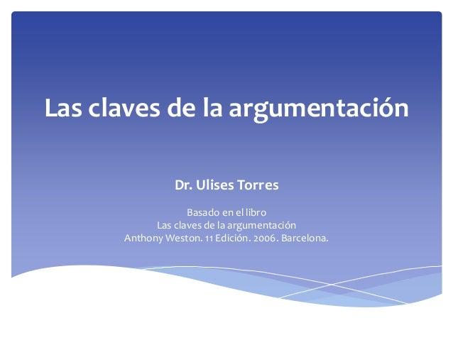 Las claves de la argumentación Dr. Ulises Torres Basado en el libro Las claves de la argumentación Anthony Weston. 11 Edic...